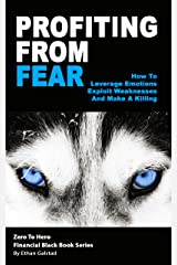 Profiting From Fear: How To Leverage Emotions, Exploit Weaknesses And Make A Killing Kindle Edition