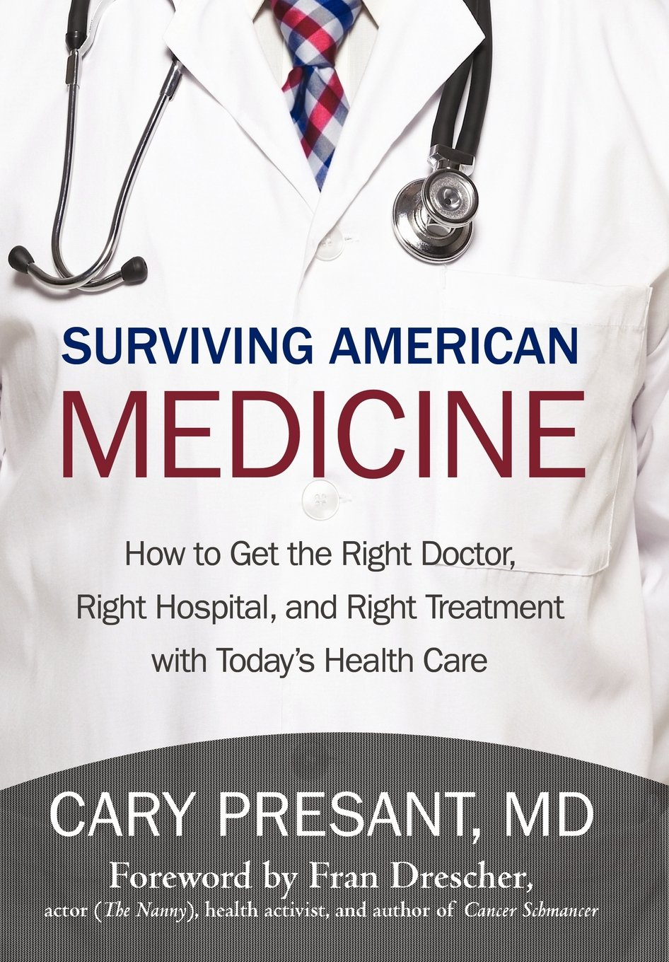 Read Online Surviving American Medicine: How to Get the Right Doctor, Right Hospital, and Right Treatment with Today's Health Care ebook