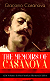 THE MEMOIRS OF CASANOVA - All 6 Volumes in One Premium Illustrated Edition: The Incredible Life of Giacomo Casanova – Lover, Spy, Actor, Clergymen, Officer & Brilliant Con Artist