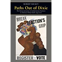 Paths Out of Dixie: The Democratization of Authoritarian Enclaves in America's Deep South, 1944-1972 (Princeton Studies in American Politics: Historical, International, and Comparative Perspectives)