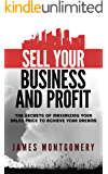Sell Your Business and Profit: The Secrets of Maximizing Your Sales Price to Achieve Your Dreams