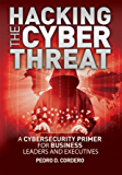 Hacking The Cyber Threat A Cybersecurity Primer for Business Leaders and Executives
