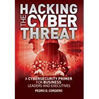Hacking The Cyber Threat A Cybersecurity Primer for Business Leaders and Executives (English Edition)