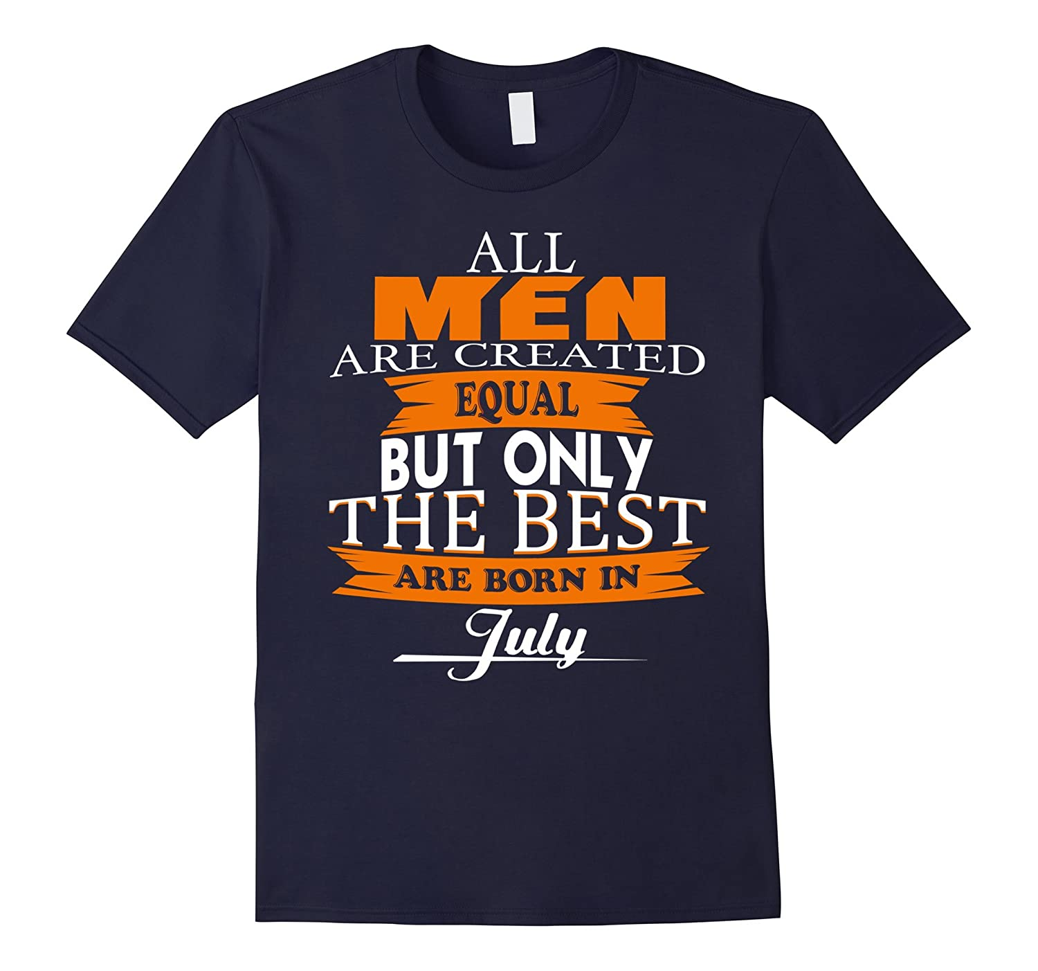All Men Created Equal But The Best Are Born In July T-Shirt-PL
