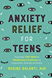 Anxiety Relief for Teens: Essential CBT Skills and Mindfulness Practices to Overcome Anxiety and Stress