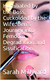 Humiliated by the Boss, Cuckolded by the Wife: Ben's Journey into Femdom Degradation and Sissification (English Edition)