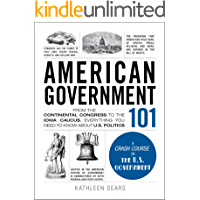 American Government 101: From the Continental Congress to the Iowa Caucus, Everything You Need to Know About US Politics…