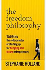 The Freedom Philosophy: Stabilising the Roller Coaster of Starting Up for Fledgling & Future Entrepreneurs Kindle Edition
