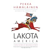 Lakota America: A New History of Indigenous Power (The Lamar Series in Western History)