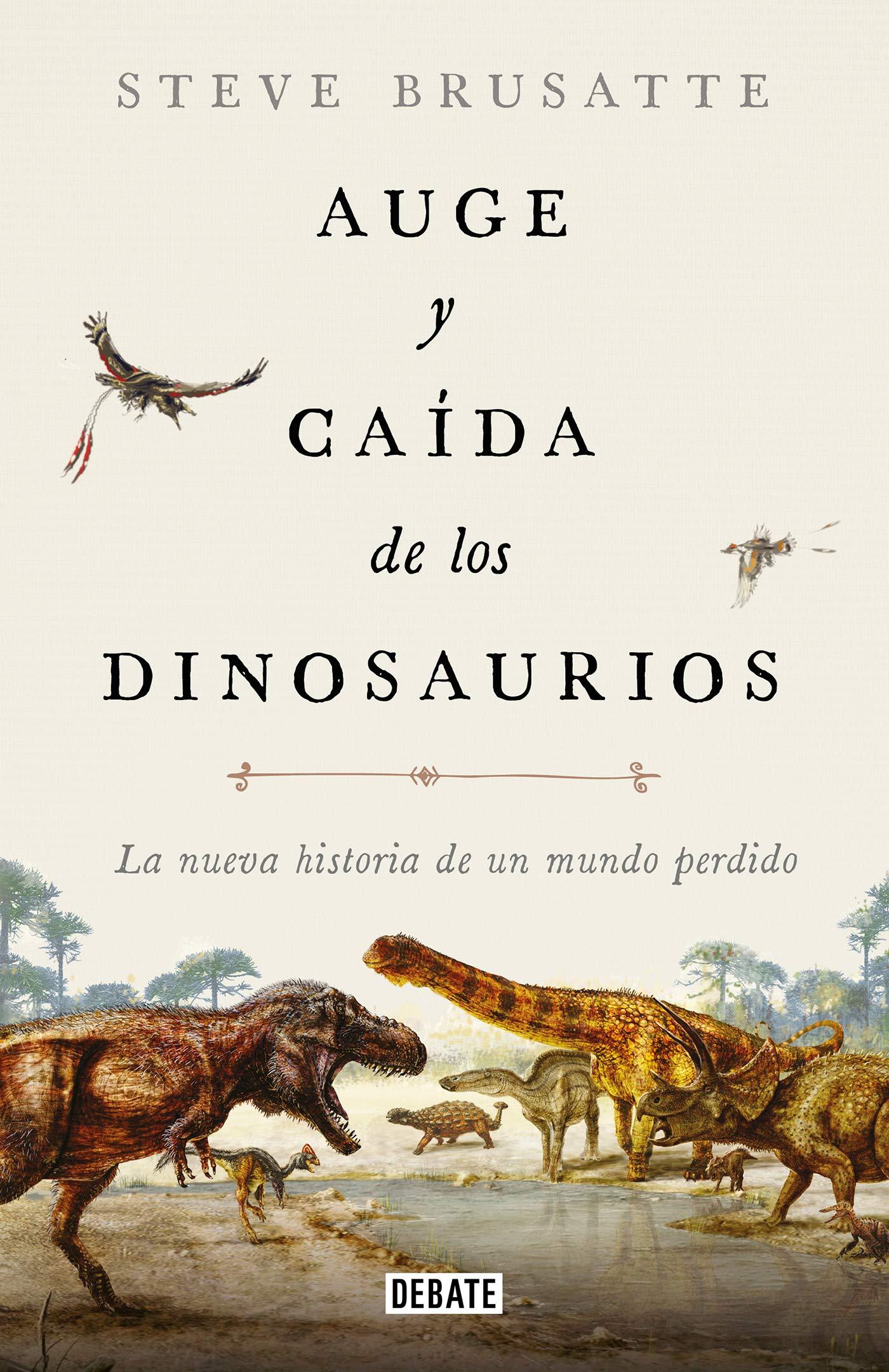 Auge y caída de los dinosaurios: La nueva historia de un mundo perdido (Ciencia y Tecnología) por Steve Brusatte