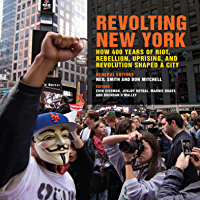 Revolting New York: How 400 Years of Riot, Rebellion, Uprising, and Revolution Shaped a City (Geographies of Justice and…