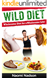 Wild Diet: WHOLESOME DIET FOR A WHOLESOME LIFE!: (the wild diet,No carbs diet,Low Carbs food list,high protein diet,rapid weigh loss,easy way to lose weight,how ... way to lose weight,how to lose body fat))