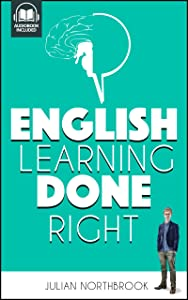 English Learning Done Right: How Your Brain wants you to Learn to Speak English (or indeed, Any Other Skill) so it NEVER forgets (Advanced English Book 4)