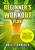 The Beginner's Home Workout Plan: A Basic Fitness Program for Getting Healthy, Building Muscle & Staying Lean