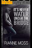 It's Never Water Under the Bridge