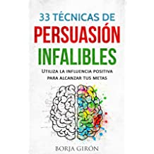 33 Técnicas de Persuasión Infalibles: Utiliza la influencia positiva para alcanzar tus metas (Spanish Edition) Oct 1, 2017