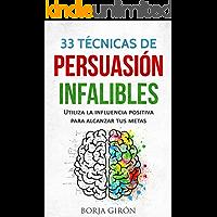 33 Técnicas de Persuasión Infalibles: Utiliza la influencia positiva para alcanzar tus metas