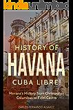 History of Havana: Cuba Libre! Havana's History from Christopher Columbus to Fidel Castro (Cuba Best Seller Book 8)