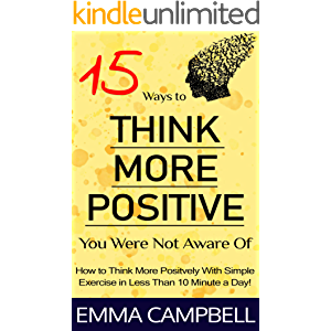 15 Ways to Think More Positive You Were Not Aware Of: How to Start to Think More Positively with Simple Exercise in Less…