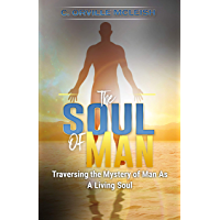The Soul of Man: Traversing the Mystery of Man As A Living Soul