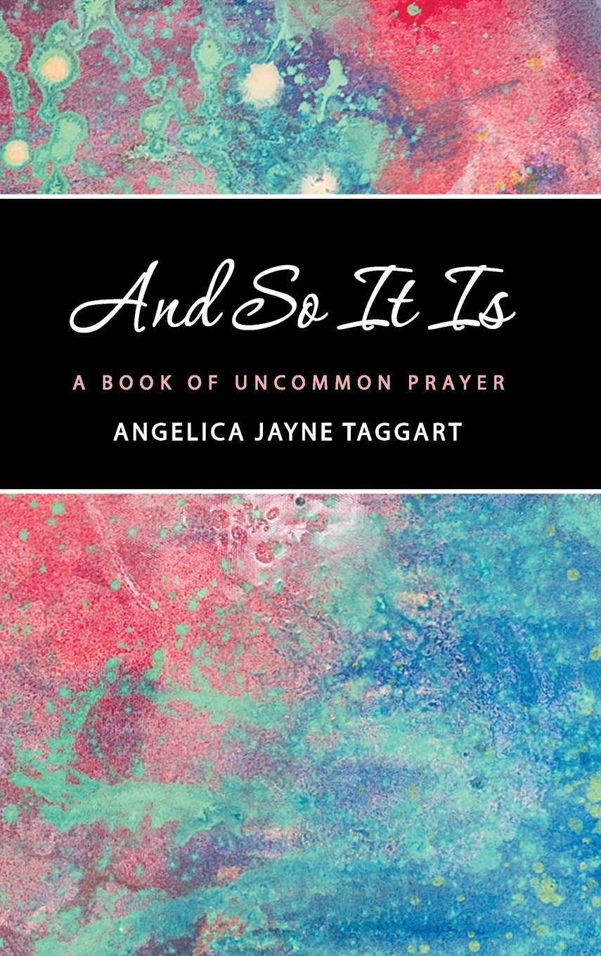 And So It Is: A Book of Uncommon Prayer: Angelica Jayne