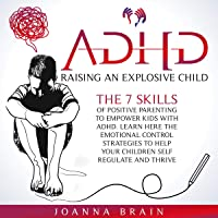 ADHD: Raising an Explosive Child: The 7 Skills of Positive Parenting to Empower Kids with ADHD. Learn Here the Emotional…