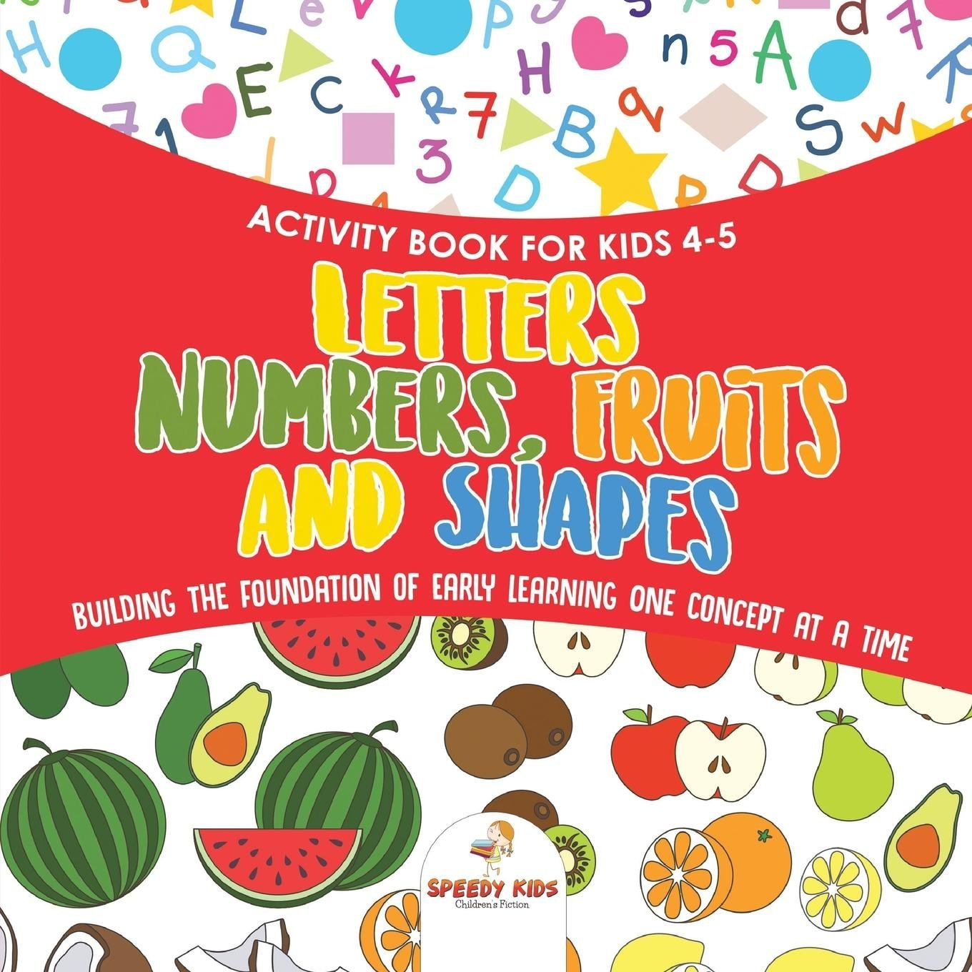 Activity Book for Kids 4-5. Letters, Numbers, Fruits and Shapes. Building the Foundation of Early Learning One Concept at a Time. Includes Coloring and Connect the Dots Exercises pdf epub