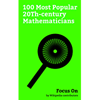 Focus On: 100 Most Popular 20Th-century Mathematicians: Alan Turing, Srinivasa Ramanujan, Mileva Marić, Bertrand Russell, Kurt Gödel, Grigori Perelman, ... Dyson, Andrew Wiles, etc. (English Edition)