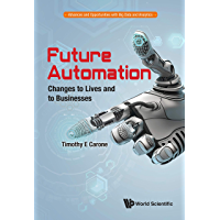 Future Automation: Changes to Lives and to Businesses (Advances and Opportunities with Big Data and Analytics Book 2)