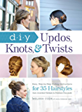 DIY Updos, Knots, & Twists: Easy, Step-by-Step Styling Instructions for 35 Hairstyles—from Inverted Fishtails to Polished Ponytails!