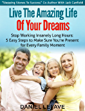 Live the Amazing Life of Your Dreams: Stop Working Insanely Long Hours: 5 Easy Steps to Make Sure You're Present for Every Family Moment