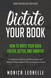 Dictate Your Book: How To Write Your Book Faster, Better, and Smarter (Growth Hacking For Storytellers #4)