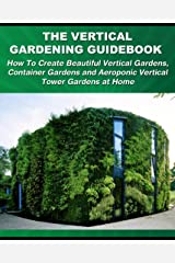 The Vertical Gardening Guidebook: How To Create Beautiful Vertical Gardens, Container Gardens and Aeroponic Vertical Tower Gardens at Home (Gardening Guidebooks Book 1) Kindle Edition