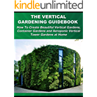 The Vertical Gardening Guidebook: How To Create Beautiful Vertical Gardens, Container Gardens and Aeroponic Vertical…