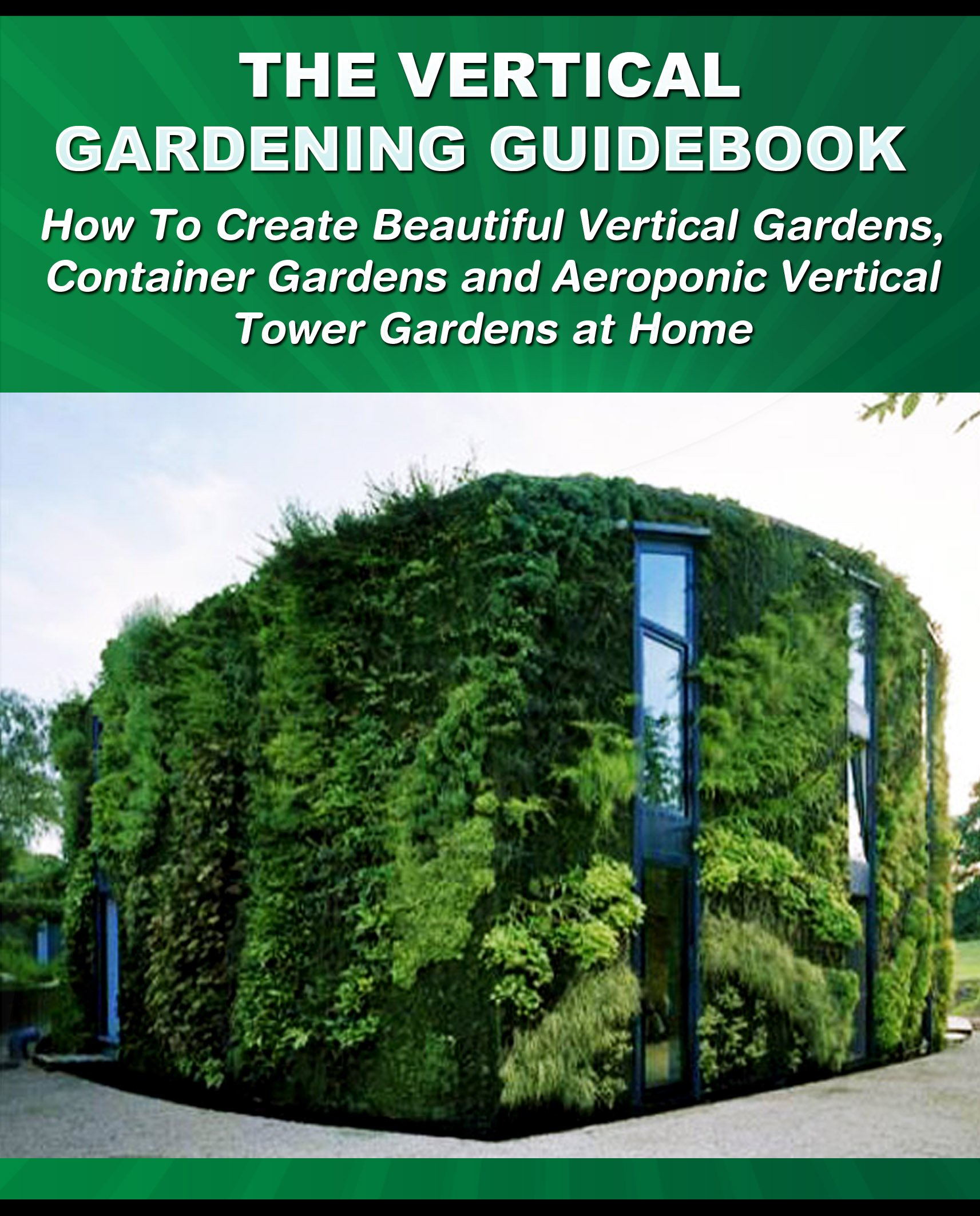 The Vertical Gardening Guidebook  How To Create Beautiful Vertical Gardens Container Gardens And Aeroponic Vertical Tower Gardens At Home  Gardening Guidebooks Book 1   English Edition