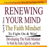 Renewing Your Mind the Faith Mindset to Fight on and Win: Now Faith Is the Substance of Your Victory