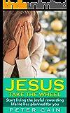 JESUS TAKE THE WHEEL: START LIVING THE JOYFUL REWARDING LIFE HE HAS FOR YOU: (Surpasses: JESUS CALLING, KILLING JESUS, THE CHRIST, GOD BUILT, SELF HELP, SELF HELP BOOKS, SELF HELP BOOKS FOR WOMEN)