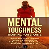 Mental Toughness Training for Sports: Develop Your Mental Toughness for Sports & Overcome Any Challenges, Adversity & Difficulties to Become the Winner in Life