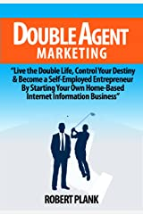 Double Agent Marketing: Live the Double Life, Control Your Destiny and Become a Self-Employed Entrepreneur By Starting Your Own Home-Based Internet Information Business Kindle Edition