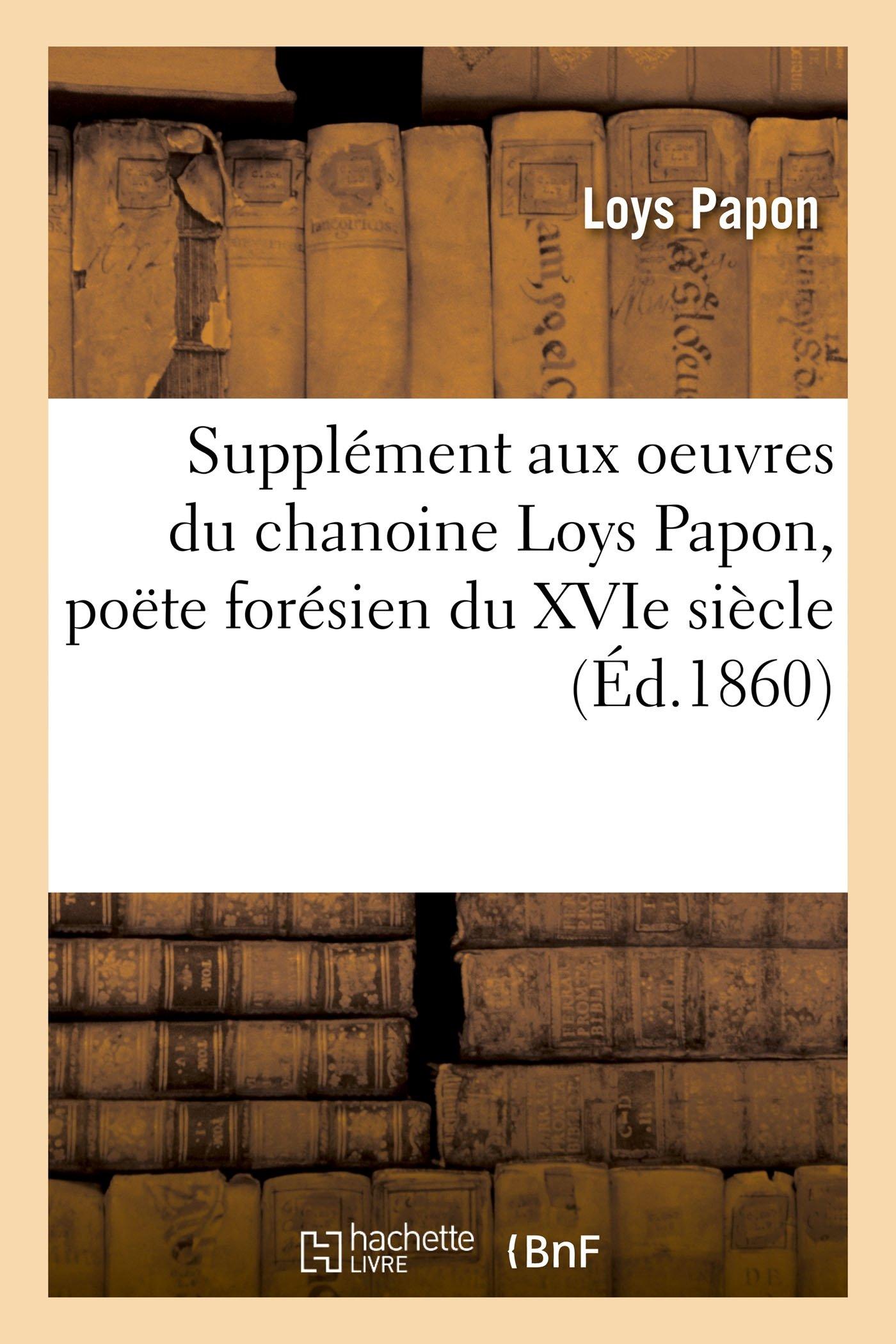 Supplément Aux Oeuvres Du Chanoine Loys Papon, Poëte Forésien Du Xvie Siècle (Litterature) (French Edition) pdf