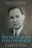 The Presbyterian Philosopher: The Authorized Biography of Gordon H. Clark
