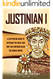 Justinian I: A Captivating Guide to Justinian the Great and How This Emperor Ruled the Roman Empire