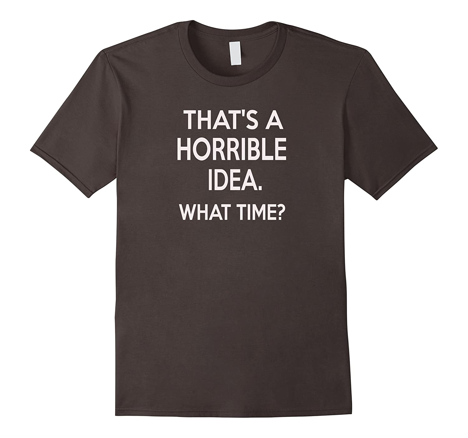 thats a horrible idea what time t shirt funny-RT