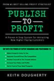 Publish to Profit: A Proven 4-Step System For Attracting  New Higher Paying Customers