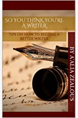 so you think you're a writer: tips on how to become a better writer Kindle Edition
