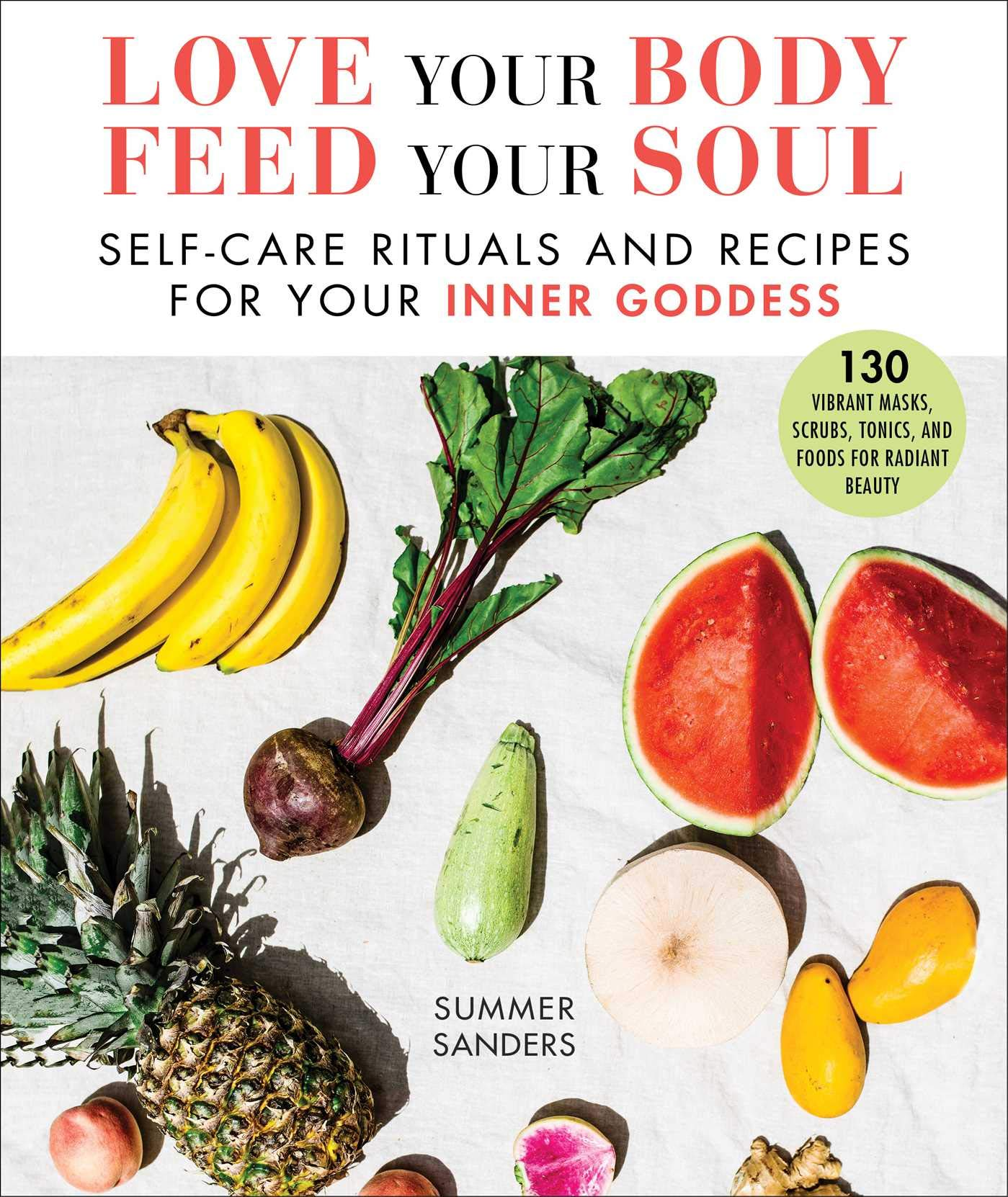 Love Your Body Feed Your Soul Self Care Rituals And Recipes For Your Inner Goddess Sanders Summer 9781510747913 Amazon Com Books