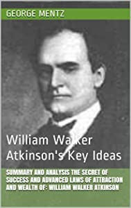 Summary and Analysis The Secret of Success and Advanced Laws of Attraction and Wealth of: William Walker Atkinson: William Walker Atkinson's Key Ideas