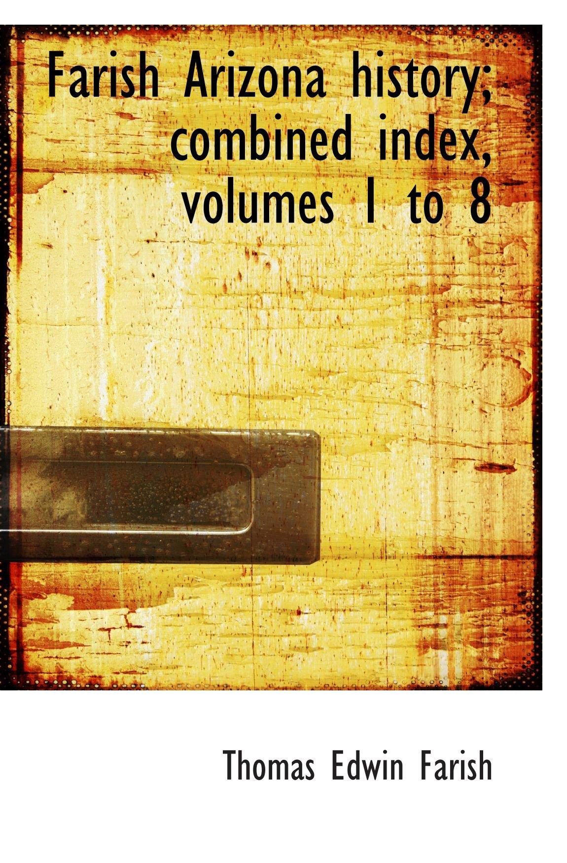 Read Online Farish Arizona history; combined index, volumes 1 to 8 pdf epub