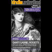 Dante Gabriel Rossetti et la volupté féminine: Le héros du préraphaélisme (Artistes t. 16) (French Edition)