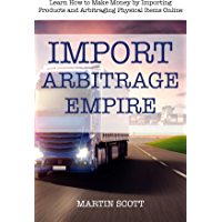 IMPORT ARBITRAGE EMPIRE: Learn How to Make Money by Importing Products and Arbitraging Physical Items Online (English Edition)